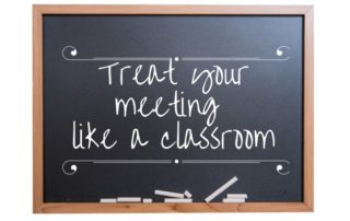 Treat your meeting like a classroom