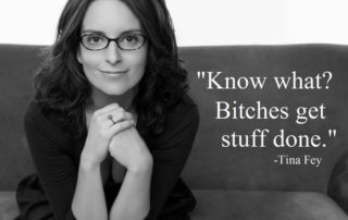"Tiny Fey quote ""Bitches get stuff done."""