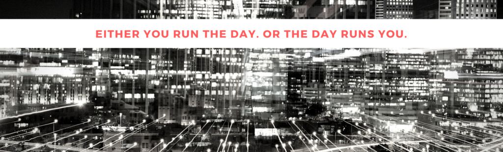 Either you run the day or the day runs you